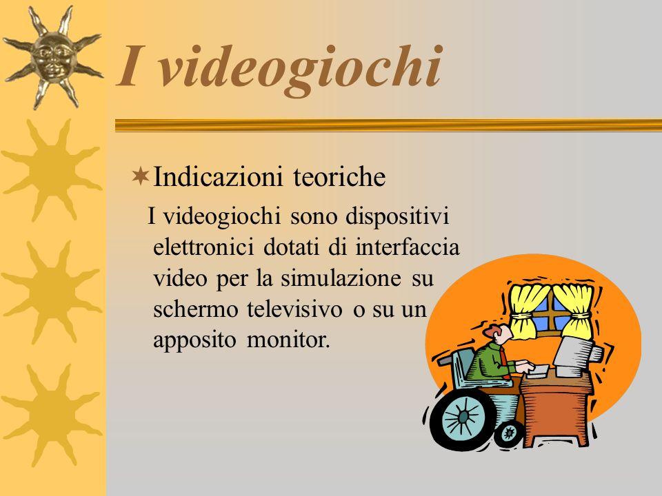 I videogiochi  Indicazioni teoriche I videogiochi sono dispositivi elettronici dotati di interfaccia video per la simulazione su schermo televisivo o