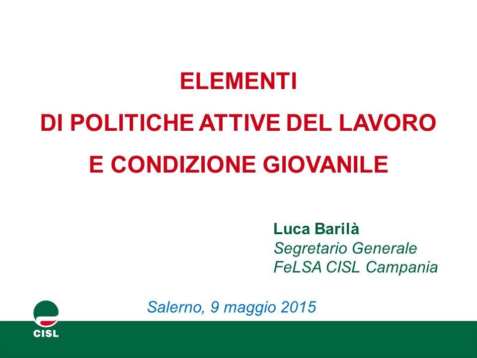 ELEMENTI DI POLITICHE ATTIVE DEL LAVORO E CONDIZIONE GIOVANILE Luca Barilà Segretario Generale FeLSA CISL Campania Salerno, 9 maggio 2015