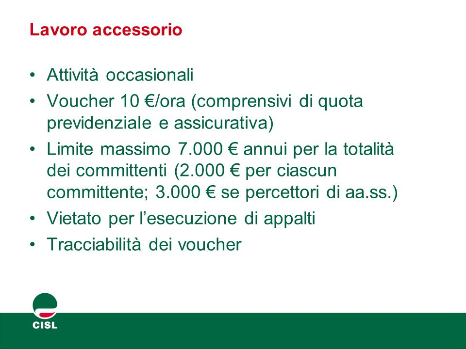 Lavoro accessorio Attività occasionali Voucher 10 €/ora (comprensivi di quota previdenziale e assicurativa) Limite massimo 7.000 € annui per la totali