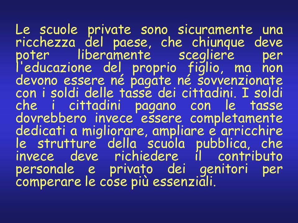 Le scuole private sono sicuramente una ricchezza del paese, che chiunque deve poter liberamente scegliere per l educazione del proprio figlio, ma non devono essere né pagate né sovvenzionate con i soldi delle tasse dei cittadini.