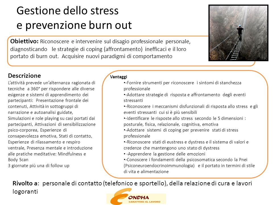 Gestione dello stress e prevenzione burn out Obiettivo: Riconoscere e intervenire sul disagio professionale personale, diagnosticando le strategie di coping (affrontamento) inefficaci e il loro portato di burn out.