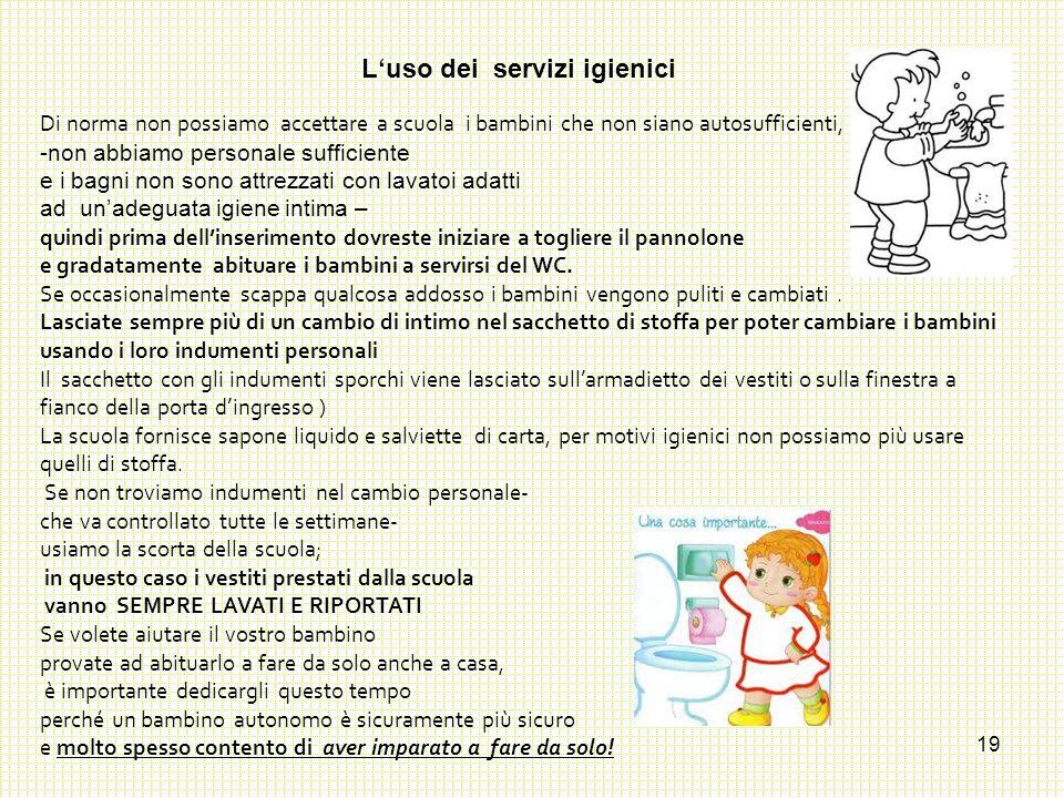 19 L'uso dei servizi igienici Di norma non possiamo accettare a scuola i bambini che non siano autosufficienti, -non abbiamo personale sufficiente e i