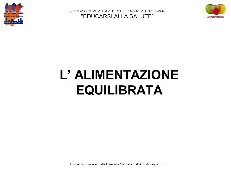 L' ALIMENTAZIONE EQUILIBRATA AZIENDA SANITARIA LOCALE DELLA PROVINCIA DI BERGAMO EDUCARSI ALLA SALUTE Progetto promosso dalla Direzione Sanitaria dell ASL di Bergamo