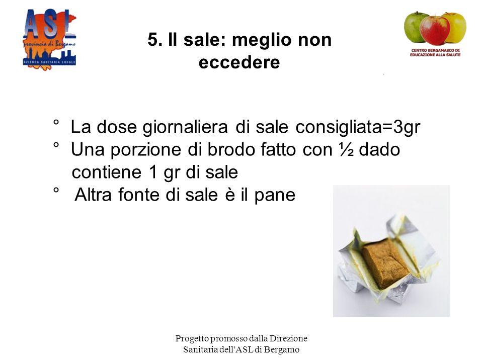 Progetto promosso dalla Direzione Sanitaria dell ASL di Bergamo ° La dose giornaliera di sale consigliata=3gr ° Una porzione di brodo fatto con ½ dado contiene 1 gr di sale ° Altra fonte di sale è il pane 5.