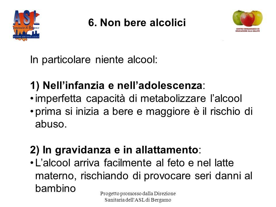 Progetto promosso dalla Direzione Sanitaria dell ASL di Bergamo In particolare niente alcool: 1) Nell'infanzia e nell'adolescenza: imperfetta capacità di metabolizzare l'alcool prima si inizia a bere e maggiore è il rischio di abuso.