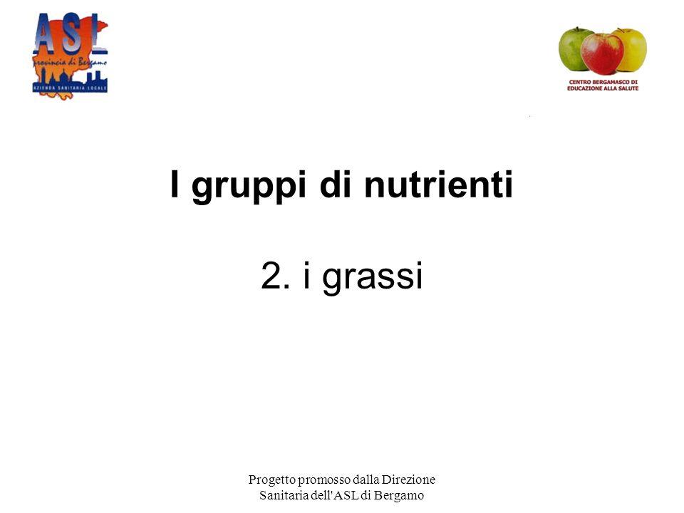 Progetto promosso dalla Direzione Sanitaria dell ASL di Bergamo I gruppi di nutrienti 2. i grassi