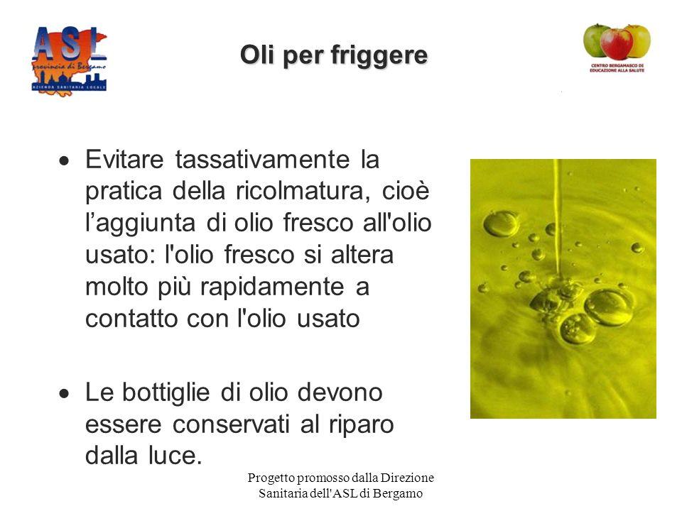 Progetto promosso dalla Direzione Sanitaria dell ASL di Bergamo  Evitare tassativamente la pratica della ricolmatura, cioè l'aggiunta di olio fresco all olio usato: l olio fresco si altera molto più rapidamente a contatto con l olio usato  Le bottiglie di olio devono essere conservati al riparo dalla luce.