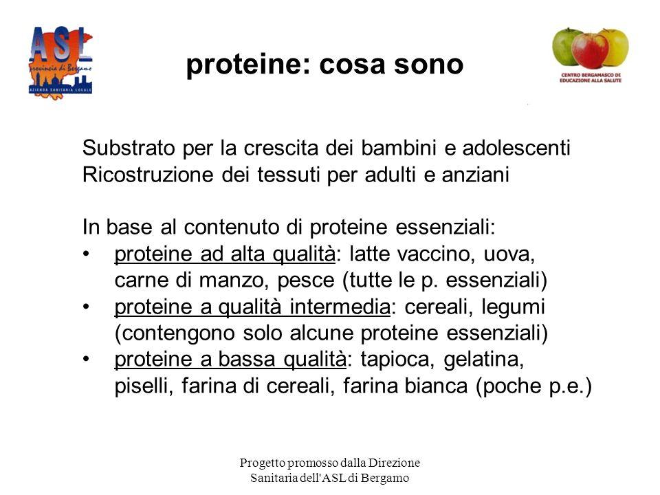 Progetto promosso dalla Direzione Sanitaria dell ASL di Bergamo proteine: cosa sono Substrato per la crescita dei bambini e adolescenti Ricostruzione dei tessuti per adulti e anziani In base al contenuto di proteine essenziali: proteine ad alta qualità: latte vaccino, uova, carne di manzo, pesce (tutte le p.