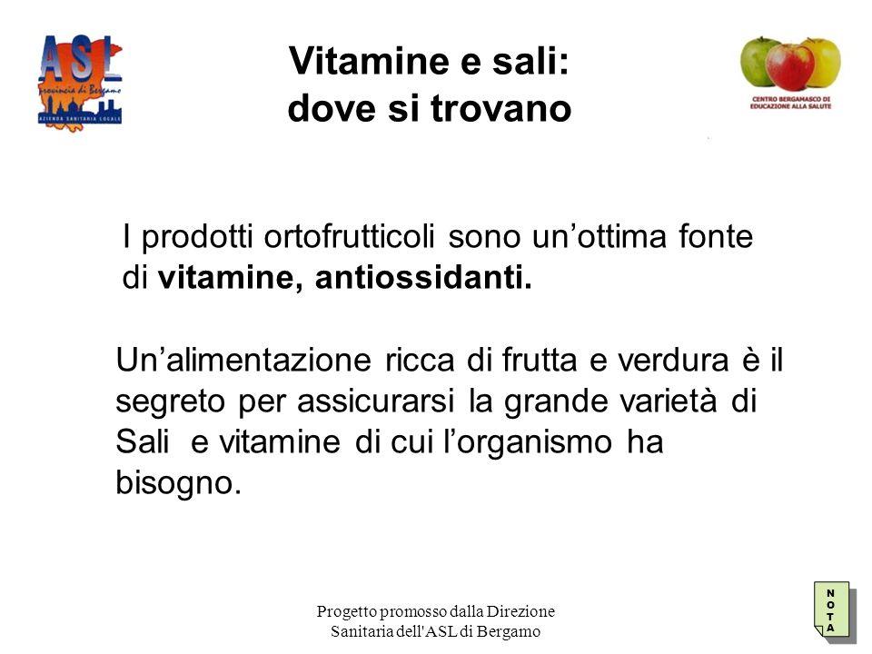 Progetto promosso dalla Direzione Sanitaria dell ASL di Bergamo Vitamine e sali: dove si trovano Un'alimentazione ricca di frutta e verdura è il segreto per assicurarsi la grande varietà di Sali e vitamine di cui l'organismo ha bisogno.
