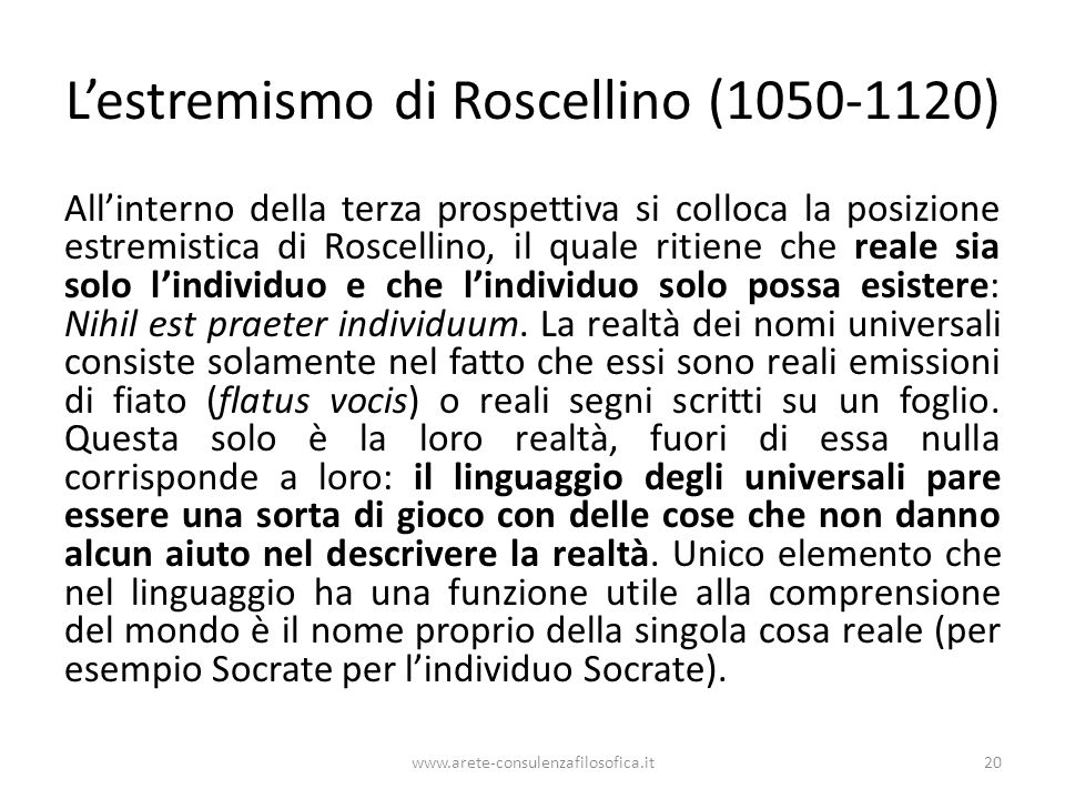 L'estremismo di Roscellino (1050-1120) All'interno della terza prospettiva si colloca la posizione estremistica di Roscellino, il quale ritiene che reale sia solo l'individuo e che l'individuo solo possa esistere: Nihil est praeter individuum.