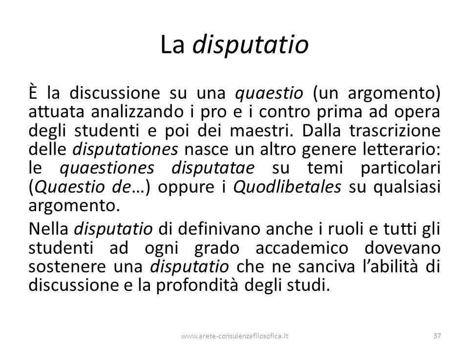 La disputatio È la discussione su una quaestio (un argomento) attuata analizzando i pro e i contro prima ad opera degli studenti e poi dei maestri.