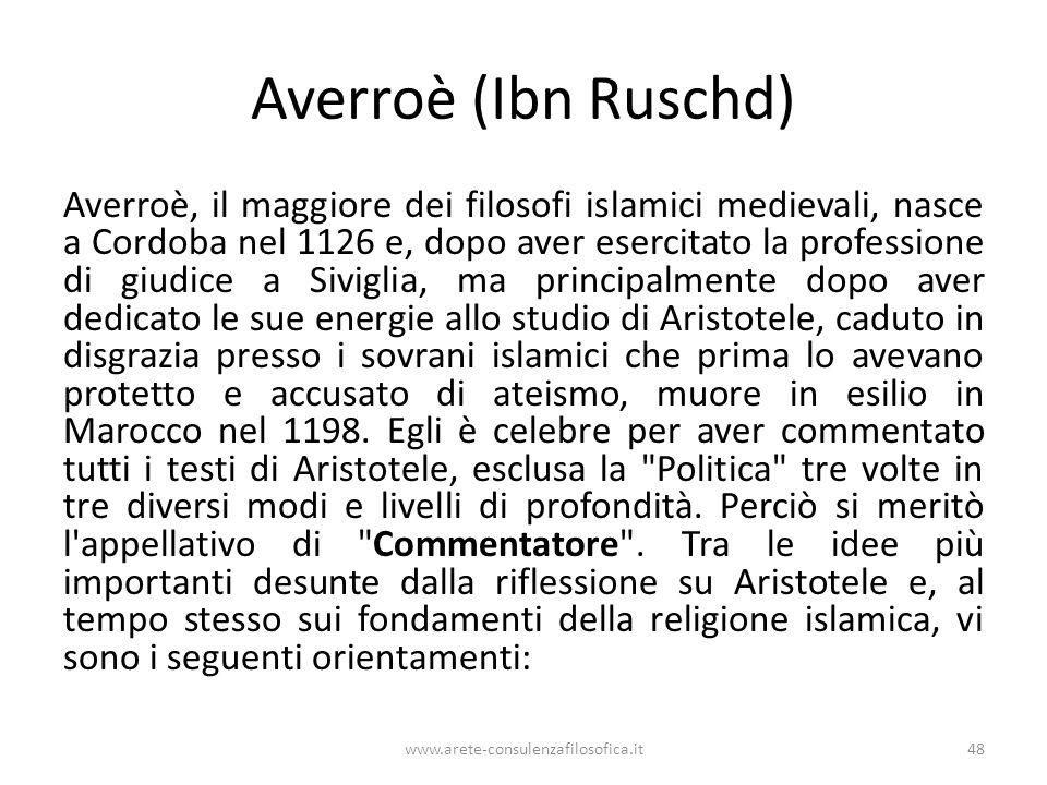 Averroè (Ibn Ruschd) Averroè, il maggiore dei filosofi islamici medievali, nasce a Cordoba nel 1126 e, dopo aver esercitato la professione di giudice a Siviglia, ma principalmente dopo aver dedicato le sue energie allo studio di Aristotele, caduto in disgrazia presso i sovrani islamici che prima lo avevano protetto e accusato di ateismo, muore in esilio in Marocco nel 1198.