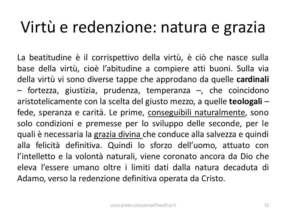 Virtù e redenzione: natura e grazia La beatitudine è il corrispettivo della virtù, è ciò che nasce sulla base della virtù, cioè l'abitudine a compiere atti buoni.