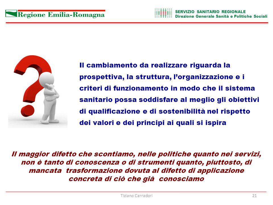 SERVIZIO SANITARIO REGIONALE Direzione Generale Sanità e Politiche Sociali Tiziano Carradori21 Il cambiamento da realizzare riguarda la prospettiva, la struttura, l'organizzazione e i criteri di funzionamento in modo che il sistema sanitario possa soddisfare al meglio gli obiettivi di qualificazione e di sostenibilità nel rispetto dei valori e dei principi ai quali si ispira Il maggior difetto che scontiamo, nelle politiche quanto nei servizi, non è tanto di conoscenza o di strumenti quanto, piuttosto, di mancata trasformazione dovuta al difetto di applicazione concreta di ciò che già conosciamo