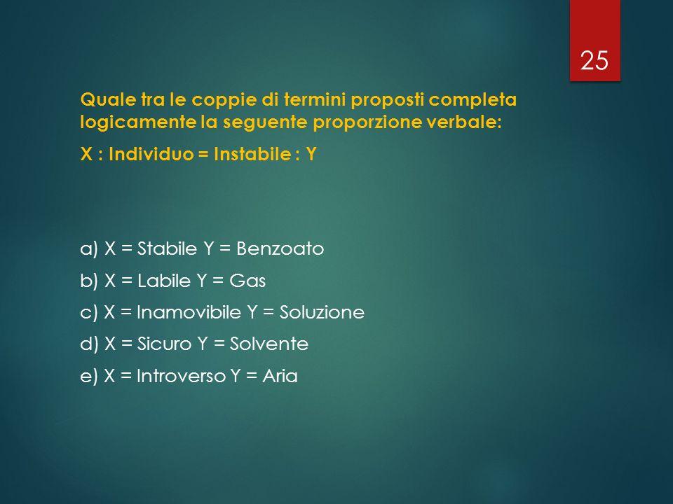 Quale tra le coppie di termini proposti completa logicamente la seguente proporzione verbale: X : Individuo = Instabile : Y a) X = Stabile Y = Benzoat