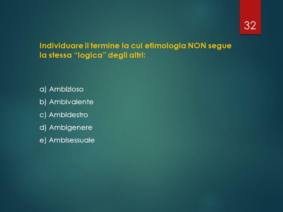 """Individuare il termine la cui etimologia NON segue la stessa """"logica"""" degli altri: a) Ambizioso b) Ambivalente c) Ambidestro d) Ambigenere e) Ambisess"""