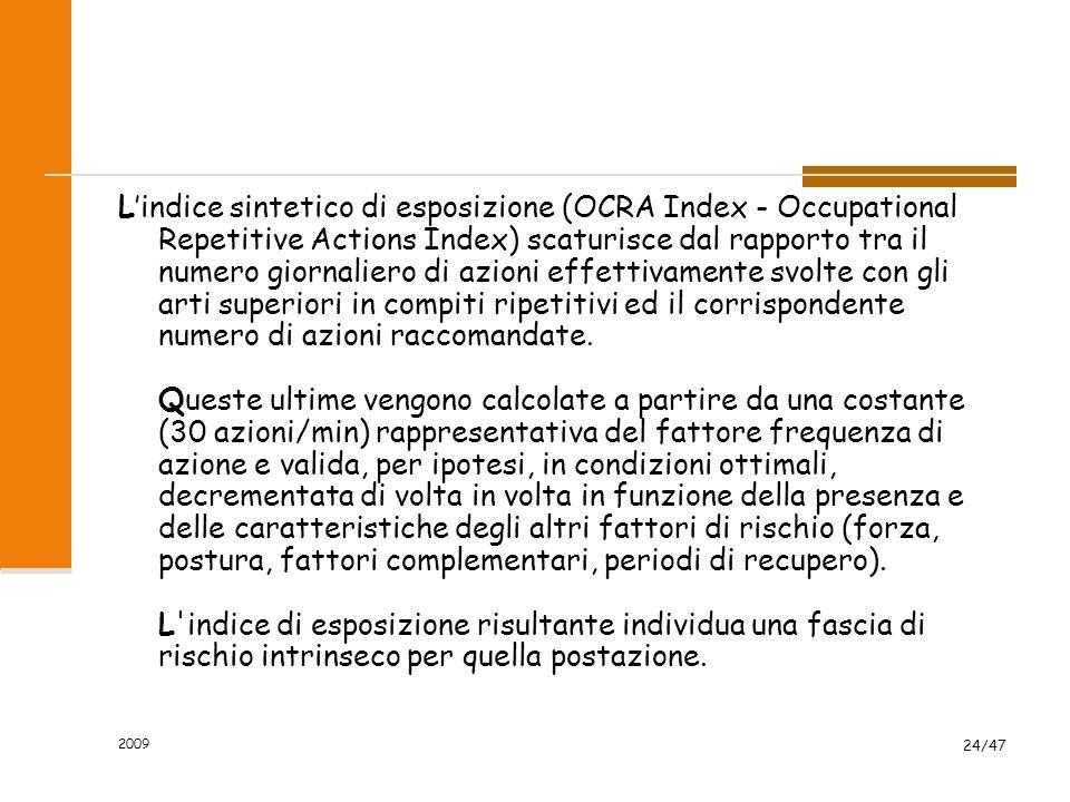 2009 24/47 L'indice sintetico di esposizione (OCRA Index - Occupational Repetitive Actions Index) scaturisce dal rapporto tra il numero giornaliero di