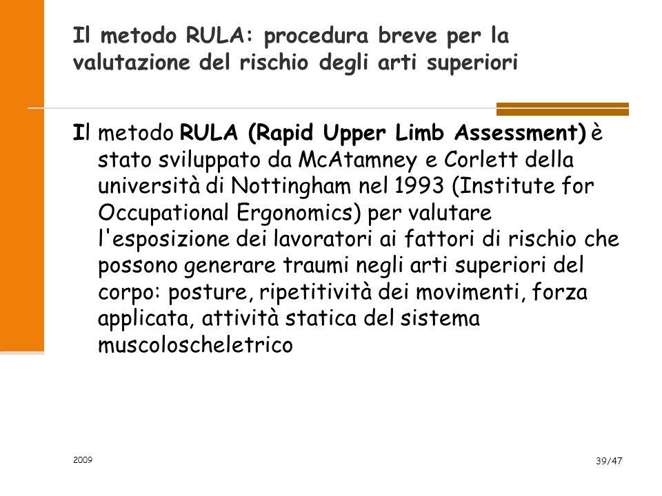 2009 39/47 Il metodo RULA: procedura breve per la valutazione del rischio degli arti superiori Il metodo RULA (Rapid Upper Limb Assessment) è stato sv