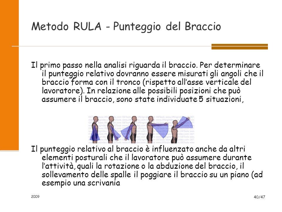 2009 40/47 Metodo RULA - Punteggio del Braccio Il primo passo nella analisi riguarda il braccio. Per determinare il punteggio relativo dovranno essere