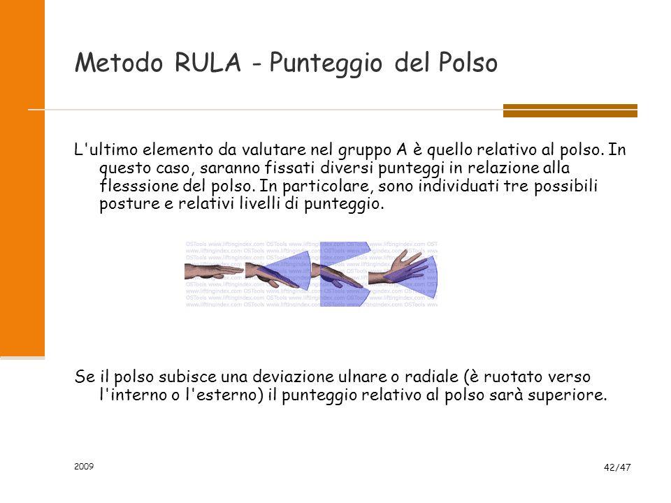2009 42/47 Metodo RULA - Punteggio del Polso L'ultimo elemento da valutare nel gruppo A è quello relativo al polso. In questo caso, saranno fissati di