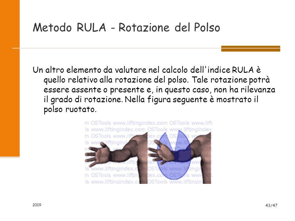 2009 43/47 Metodo RULA - Rotazione del Polso Un altro elemento da valutare nel calcolo dell'indice RULA è quello relativo alla rotazione del polso. Ta