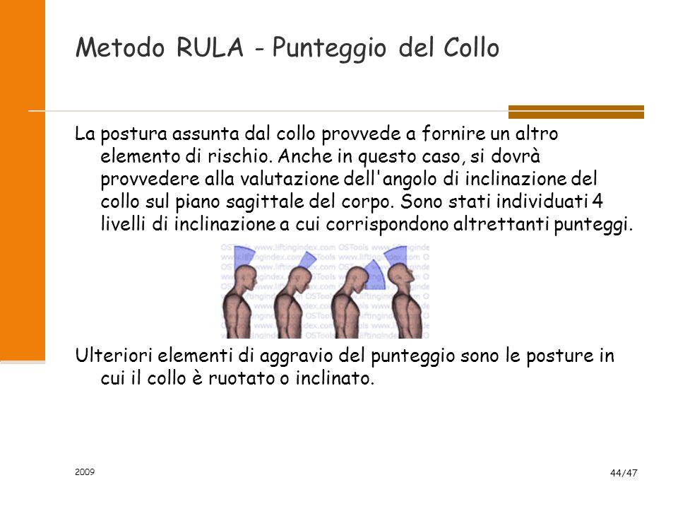 2009 44/47 Metodo RULA - Punteggio del Collo La postura assunta dal collo provvede a fornire un altro elemento di rischio. Anche in questo caso, si do