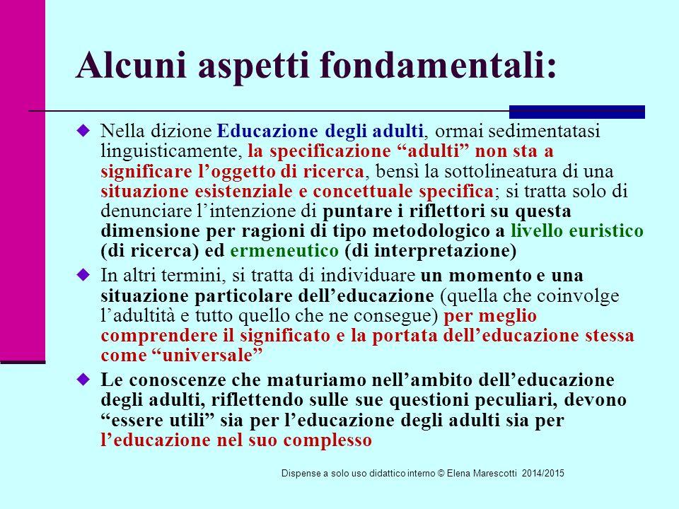 Alcuni aspetti fondamentali:  Nella dizione Educazione degli adulti, ormai sedimentatasi linguisticamente, la specificazione adulti non sta a significare l'oggetto di ricerca, bensì la sottolineatura di una situazione esistenziale e concettuale specifica; si tratta solo di denunciare l'intenzione di puntare i riflettori su questa dimensione per ragioni di tipo metodologico a livello euristico (di ricerca) ed ermeneutico (di interpretazione)  In altri termini, si tratta di individuare un momento e una situazione particolare dell'educazione (quella che coinvolge l'adultità e tutto quello che ne consegue) per meglio comprendere il significato e la portata dell'educazione stessa come universale  Le conoscenze che maturiamo nell'ambito dell'educazione degli adulti, riflettendo sulle sue questioni peculiari, devono essere utili sia per l'educazione degli adulti sia per l'educazione nel suo complesso Dispense a solo uso didattico interno © Elena Marescotti 2014/2015