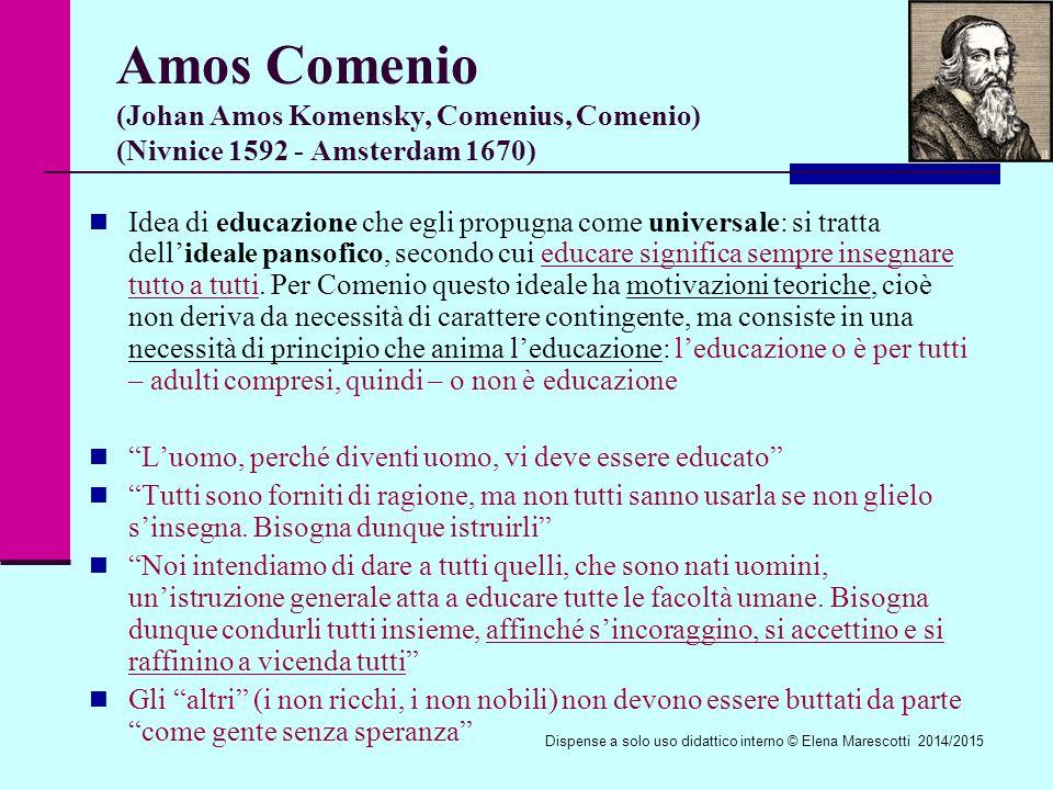 Amos Comenio (Johan Amos Komensky, Comenius, Comenio) (Nivnice 1592 - Amsterdam 1670) Idea di educazione che egli propugna come universale: si tratta dell'ideale pansofico, secondo cui educare significa sempre insegnare tutto a tutti.