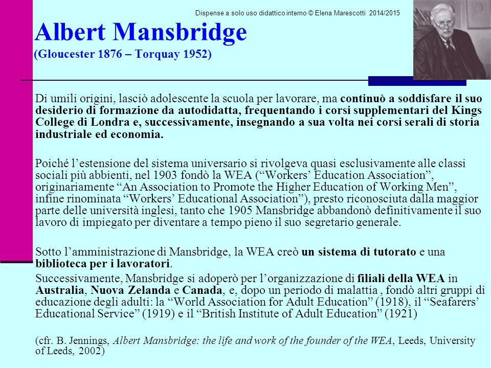 Albert Mansbridge (Gloucester 1876 – Torquay 1952) Di umili origini, lasciò adolescente la scuola per lavorare, ma continuò a soddisfare il suo desiderio di formazione da autodidatta, frequentando i corsi supplementari del Kings College di Londra e, successivamente, insegnando a sua volta nei corsi serali di storia industriale ed economia.