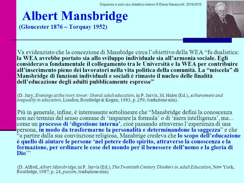 Albert Mansbridge (Gloucester 1876 – Torquay 1952) Va evidenziato che la concezione di Mansbidge circa l'obiettivo della WEA fu dualistica: la WEA avrebbe portato sia allo sviluppo individuale sia all'armonia sociale.
