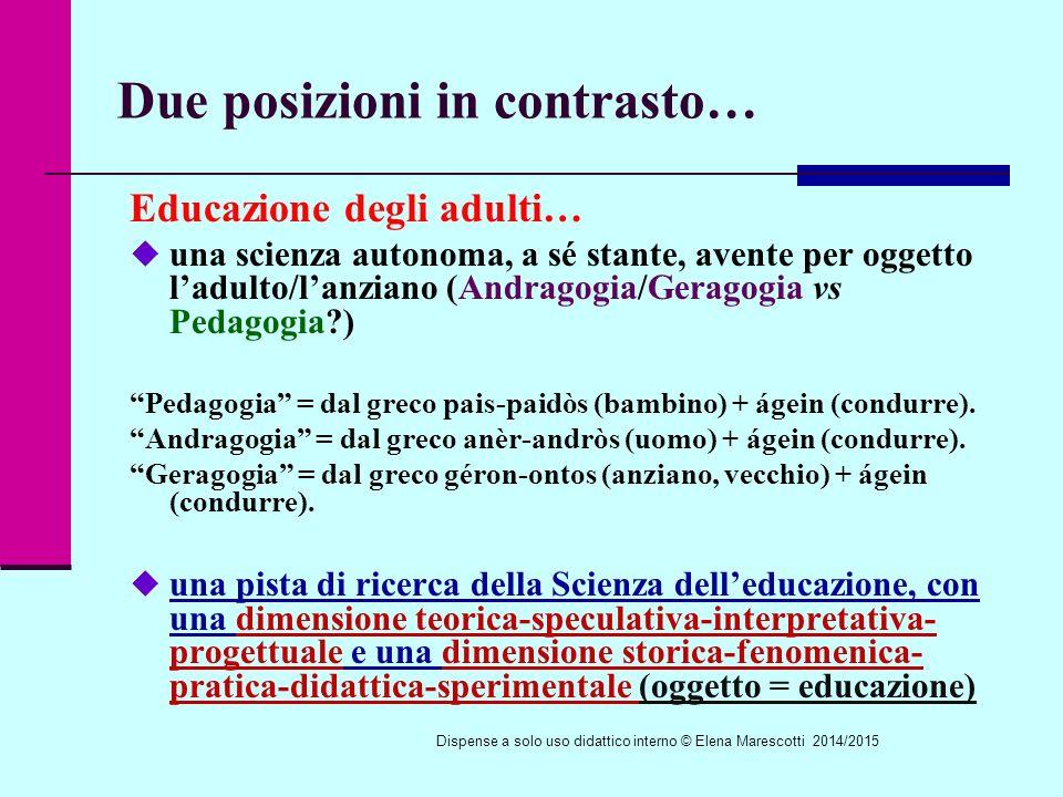 Due posizioni in contrasto… Educazione degli adulti…  una scienza autonoma, a sé stante, avente per oggetto l'adulto/l'anziano (Andragogia/Geragogia vs Pedagogia?) Pedagogia = dal greco pais-paidòs (bambino) + ágein (condurre).