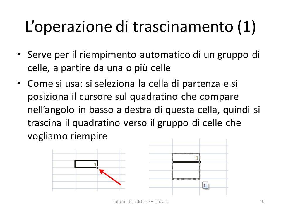 L'operazione di trascinamento (1) Serve per il riempimento automatico di un gruppo di celle, a partire da una o più celle Come si usa: si seleziona la cella di partenza e si posiziona il cursore sul quadratino che compare nell'angolo in basso a destra di questa cella, quindi si trascina il quadratino verso il gruppo di celle che vogliamo riempire Informatica di base – Linea 110