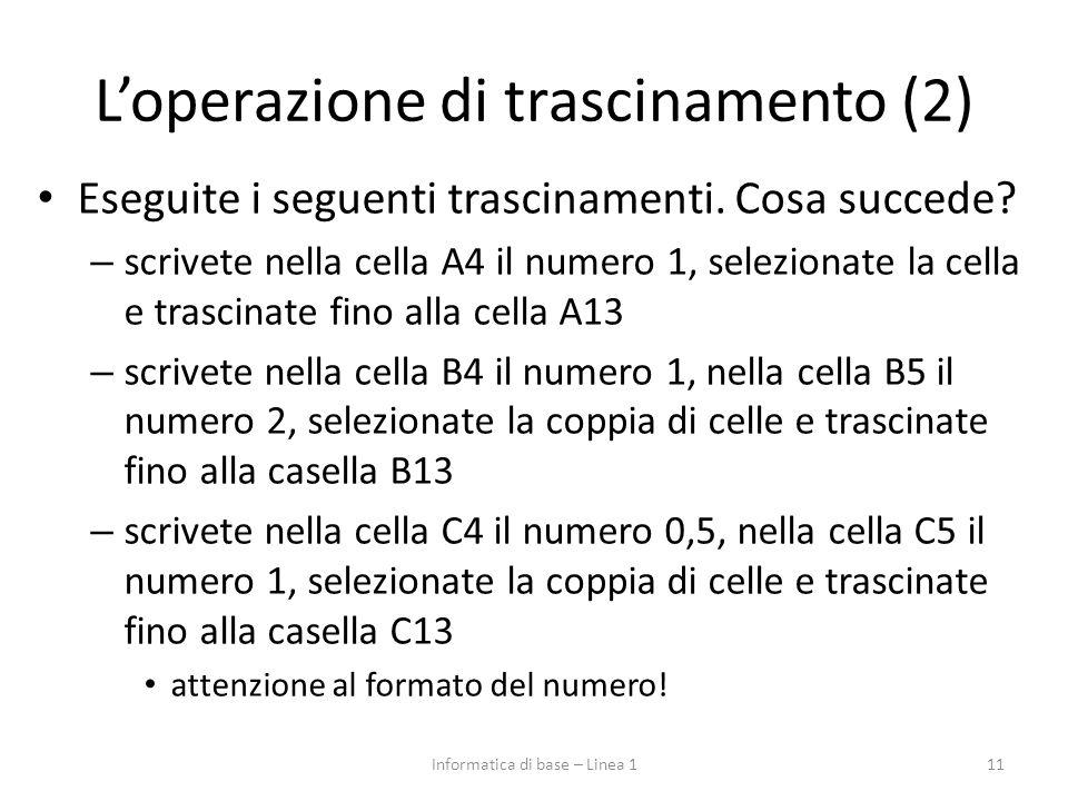 L'operazione di trascinamento (2) Eseguite i seguenti trascinamenti. Cosa succede? – scrivete nella cella A4 il numero 1, selezionate la cella e trasc