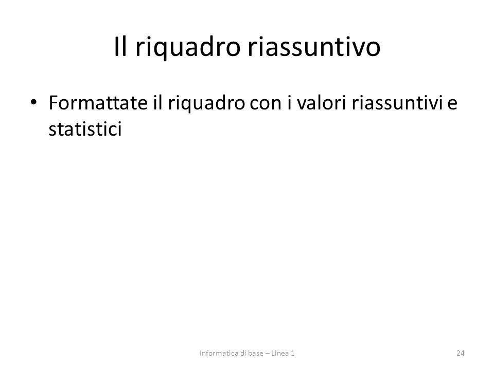 Il riquadro riassuntivo Formattate il riquadro con i valori riassuntivi e statistici 24Informatica di base – Linea 1