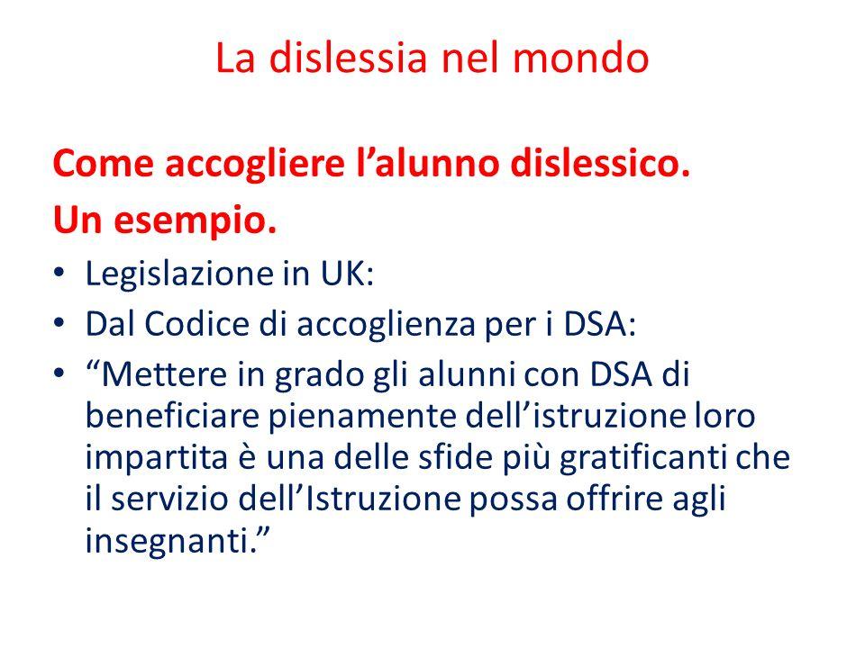 """La dislessia nel mondo Come accogliere l'alunno dislessico. Un esempio. Legislazione in UK: Dal Codice di accoglienza per i DSA: """"Mettere in grado gli"""