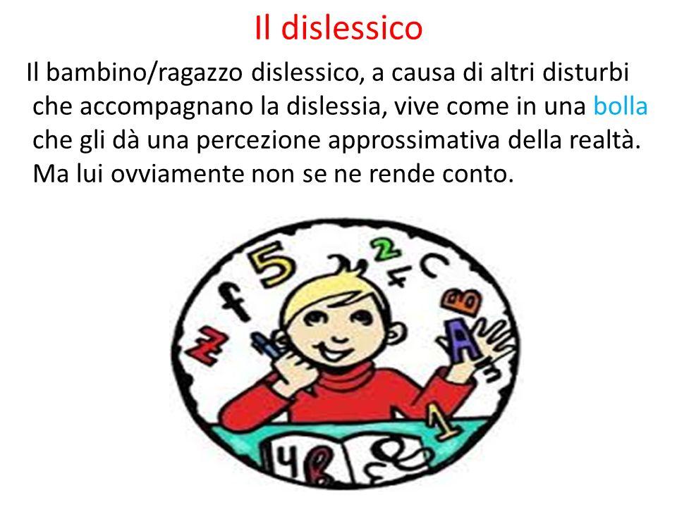 Il dislessico Il bambino/ragazzo dislessico, a causa di altri disturbi che accompagnano la dislessia, vive come in una bolla che gli dà una percezione