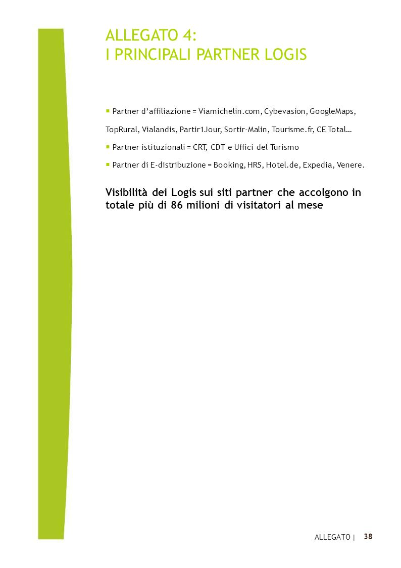 Click to edit Master text styles 38 ALLEGATO 4: I PRINCIPALI PARTNER LOGIS  Partner d'affiliazione = Viamichelin.com, Cybevasion, GoogleMaps, TopRural, Vialandis, Partir1Jour, Sortir-Malin, Tourisme.fr, CE Total…  Partner istituzionali = CRT, CDT e Uffici del Turismo  Partner di E-distribuzione = Booking, HRS, Hotel.de, Expedia, Venere.