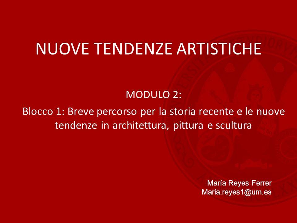 NUOVE TENDENZE ARTISTICHE MODULO 2: Blocco 1: Breve percorso per la storia recente e le nuove tendenze in architettura, pittura e scultura María Reyes Ferrer Maria.reyes1@um.es