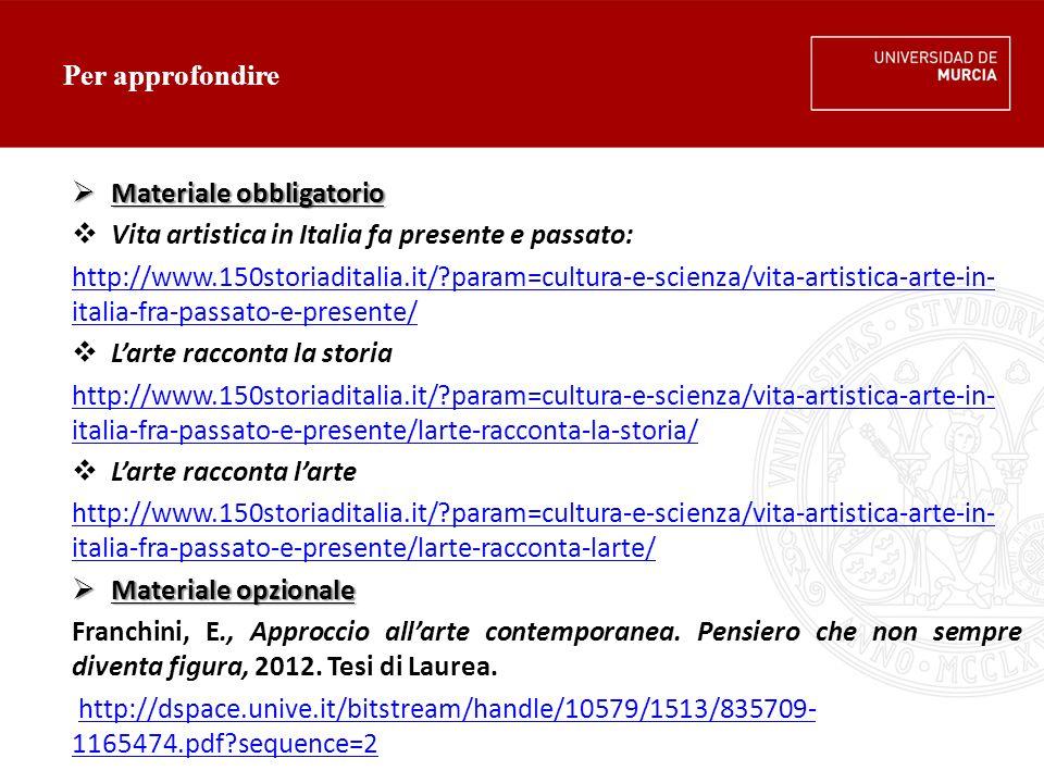 Per approfondire  Materiale obbligatorio  Vita artistica in Italia fa presente e passato: http://www.150storiaditalia.it/?param=cultura-e-scienza/vita-artistica-arte-in- italia-fra-passato-e-presente/  L'arte racconta la storia http://www.150storiaditalia.it/?param=cultura-e-scienza/vita-artistica-arte-in- italia-fra-passato-e-presente/larte-racconta-la-storia/  L'arte racconta l'arte http://www.150storiaditalia.it/?param=cultura-e-scienza/vita-artistica-arte-in- italia-fra-passato-e-presente/larte-racconta-larte/  Materiale opzionale Franchini, E., Approccio all'arte contemporanea.