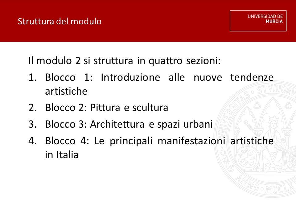 Struttura del modulo Il modulo 2 si struttura in quattro sezioni: 1.Blocco 1: Introduzione alle nuove tendenze artistiche 2.Blocco 2: Pittura e scultura 3.Blocco 3: Architettura e spazi urbani 4.Blocco 4: Le principali manifestazioni artistiche in Italia