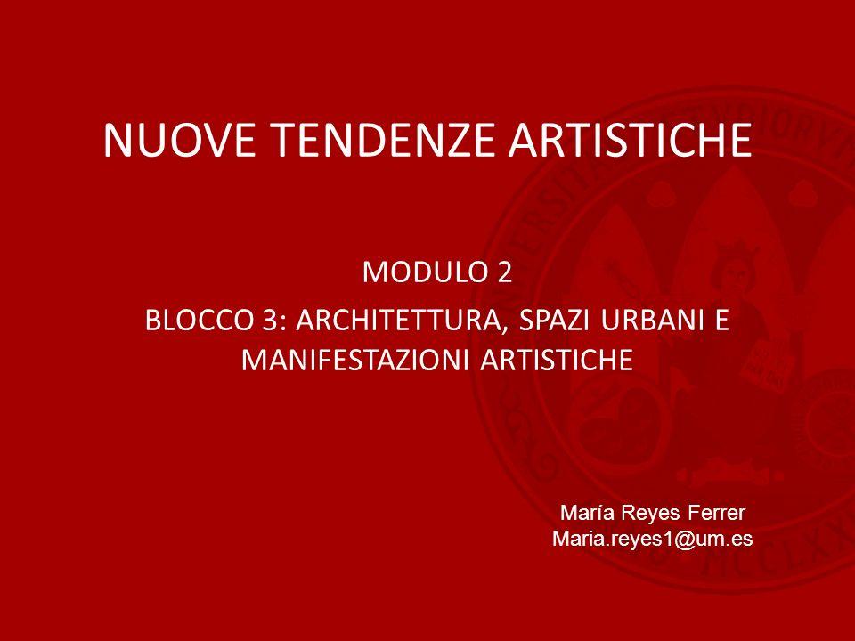 NUOVE TENDENZE ARTISTICHE MODULO 2 BLOCCO 3: ARCHITETTURA, SPAZI URBANI E MANIFESTAZIONI ARTISTICHE María Reyes Ferrer Maria.reyes1@um.es