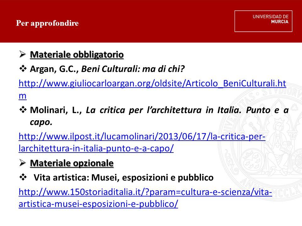Per approfondire  Materiale obbligatorio  Argan, G.C., Beni Culturali: ma di chi? http://www.giuliocarloargan.org/oldsite/Articolo_BeniCulturali.ht