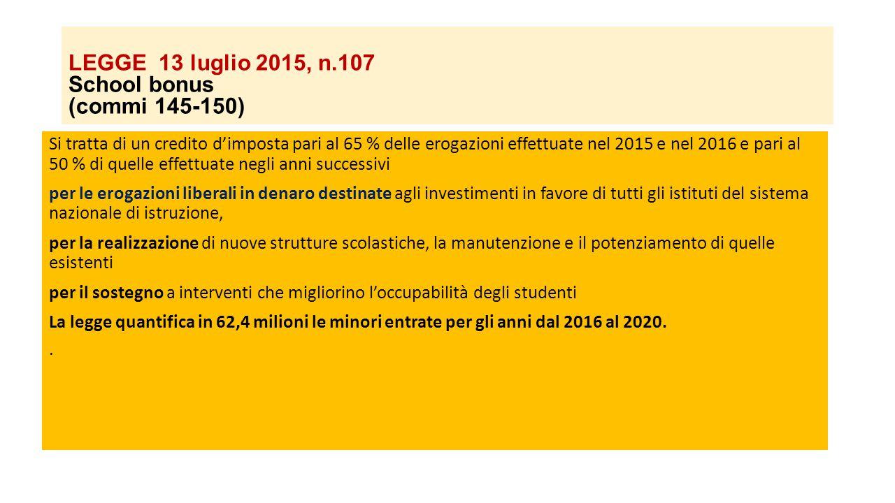 LEGGE 13 luglio 2015, n.107 School bonus (commi 145-150) Si tratta di un credito d'imposta pari al 65 % delle erogazioni effettuate nel 2015 e nel 201