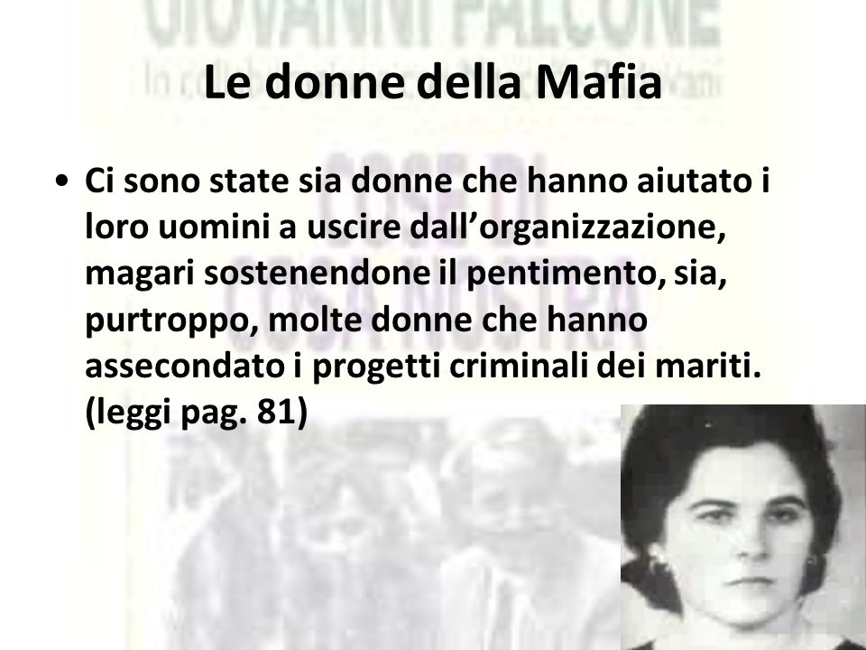 Le donne della Mafia Ci sono state sia donne che hanno aiutato i loro uomini a uscire dall'organizzazione, magari sostenendone il pentimento, sia, pur
