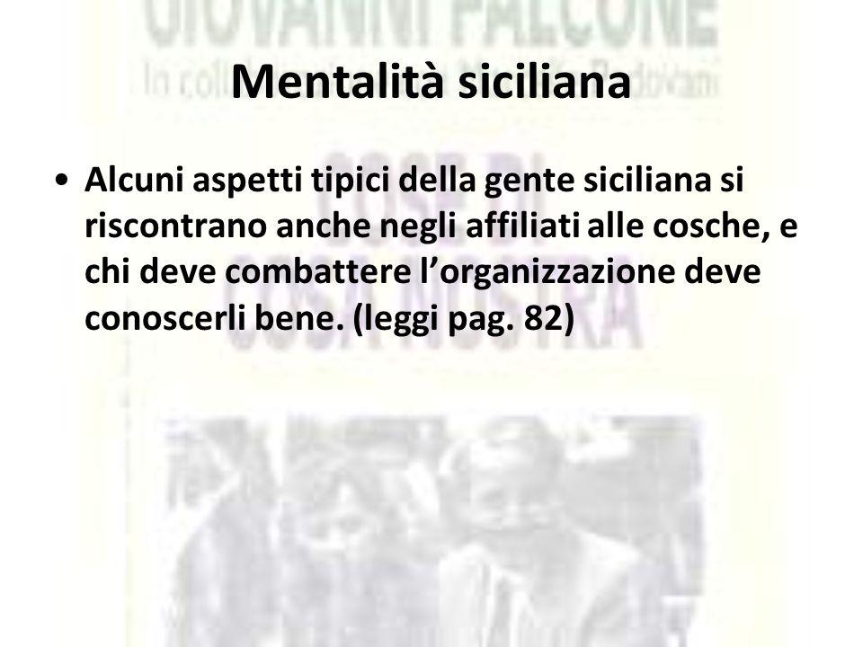 Mentalità siciliana Alcuni aspetti tipici della gente siciliana si riscontrano anche negli affiliati alle cosche, e chi deve combattere l'organizzazio