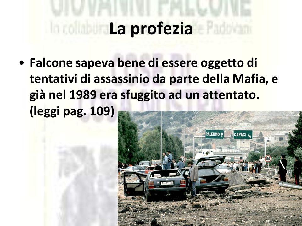 La profezia Falcone sapeva bene di essere oggetto di tentativi di assassinio da parte della Mafia, e già nel 1989 era sfuggito ad un attentato. (leggi