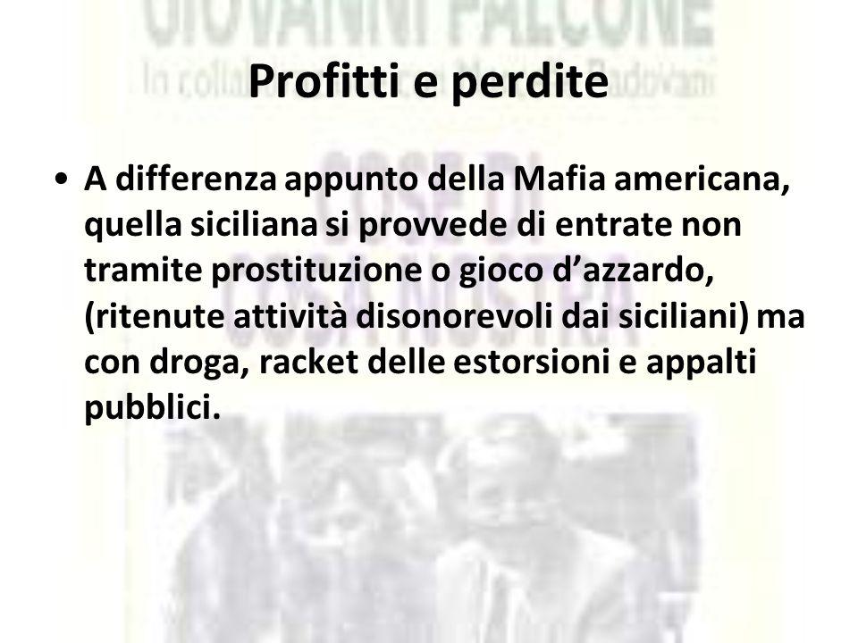 Profitti e perdite A differenza appunto della Mafia americana, quella siciliana si provvede di entrate non tramite prostituzione o gioco d'azzardo, (r