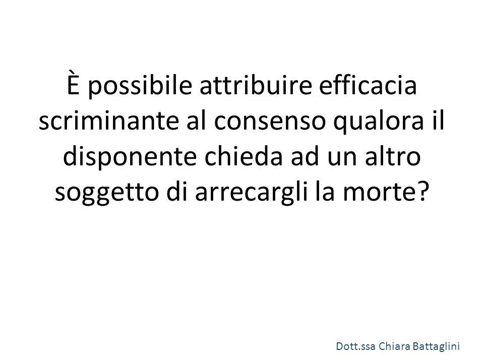 È possibile attribuire efficacia scriminante al consenso qualora il disponente chieda ad un altro soggetto di arrecargli la morte? Dott.ssa Chiara Bat