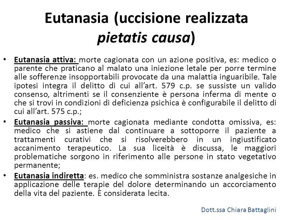Eutanasia (uccisione realizzata pietatis causa) Eutanasia attiva: morte cagionata con un azione positiva, es: medico o parente che praticano al malato