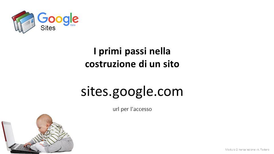 Sites sites.google.com I primi passi nella costruzione di un sito url per l accesso Modulo 2: terza lezione - A.